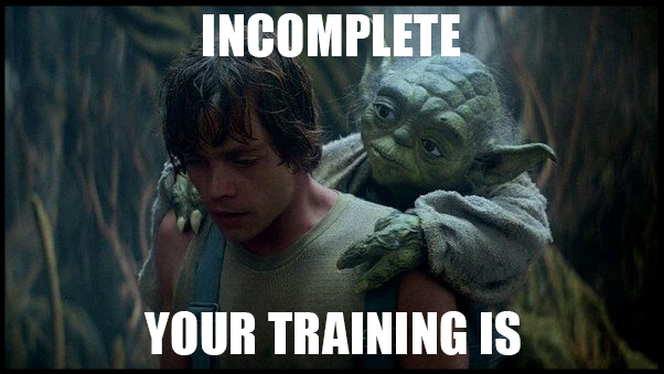 "Yoda meme ""Incomplete your training is"""